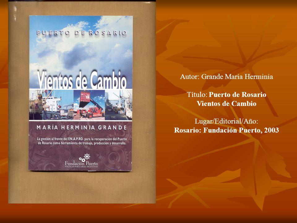 Autor: Grande Maria Herminia Título: Puerto de Rosario Vientos de Cambio Lugar/Editorial/Año: Rosario: Fundación Puerto, 2003