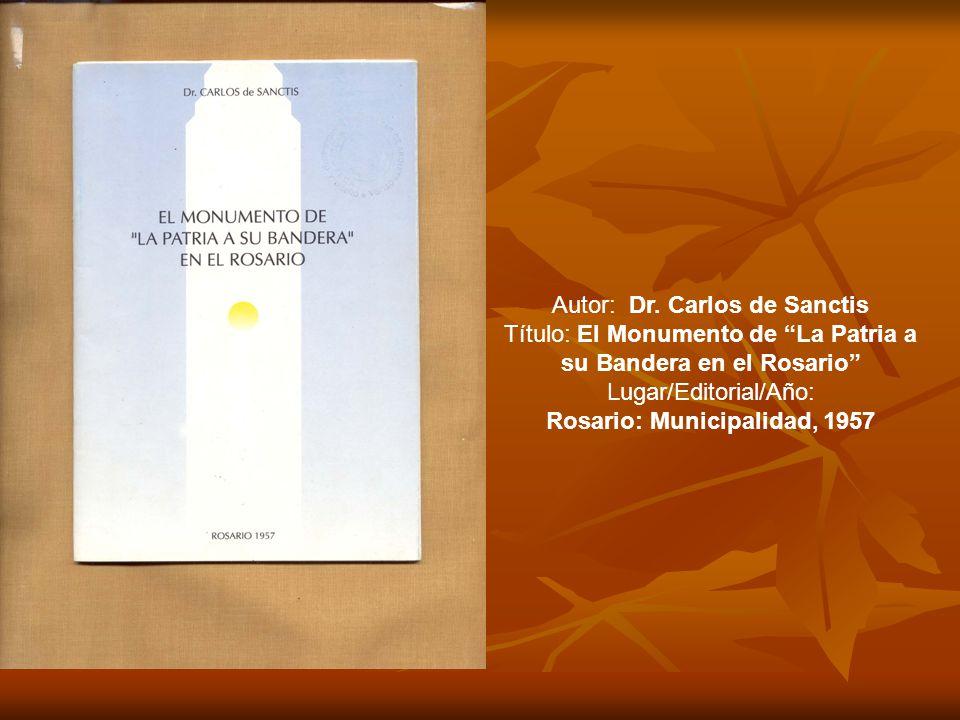 Autor: Dr. Carlos de Sanctis Título: El Monumento de La Patria a su Bandera en el Rosario Lugar/Editorial/Año: Rosario: Municipalidad, 1957