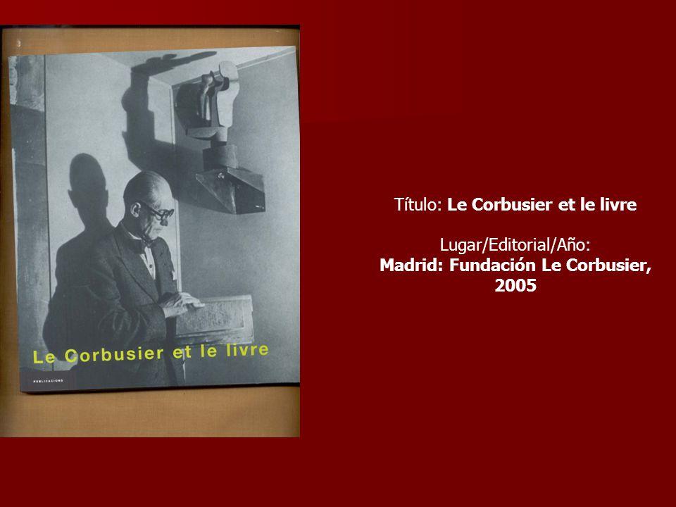 Título: Le Corbusier et le livre Lugar/Editorial/Año: Madrid: Fundación Le Corbusier, 2005