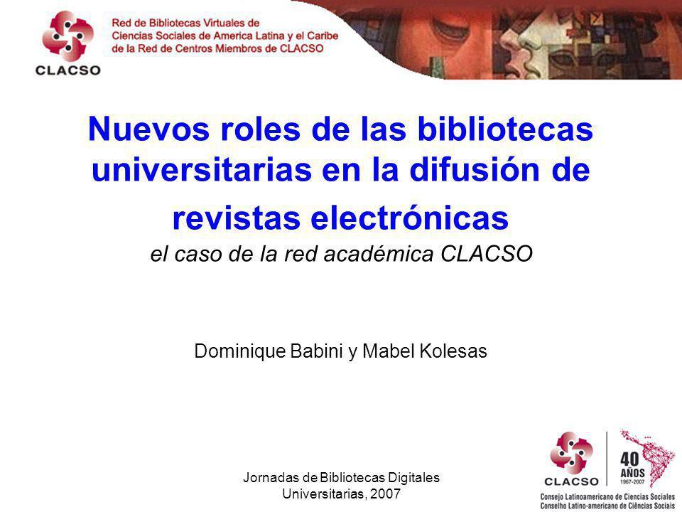 Jornadas de Bibliotecas Digitales Universitarias, 2007 Nuevos roles de las bibliotecas universitarias en la difusión de revistas electrónicas el caso de la red académica CLACSO Dominique Babini y Mabel Kolesas