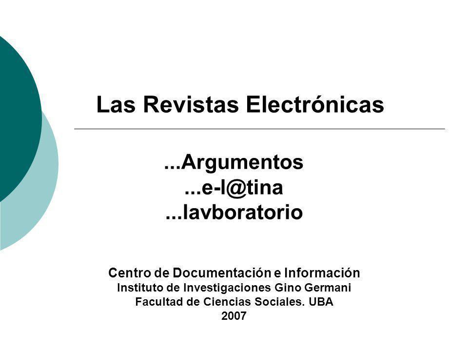 Las Revistas Electrónicas...Argumentos...e-l@tina...lavboratorio Centro de Documentación e Información Instituto de Investigaciones Gino Germani Facultad de Ciencias Sociales.