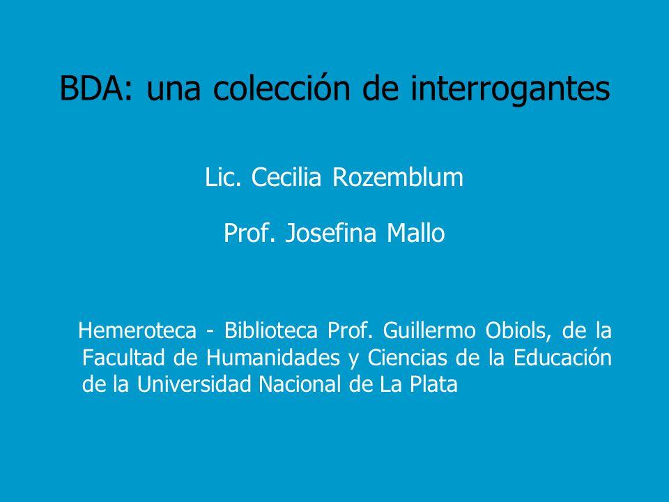 BDA: una colección de interrogantes Lic. Cecilia Rozemblum Prof. Josefina Mallo Hemeroteca - Biblioteca Prof. Guillermo Obiols, de la Facultad de Huma