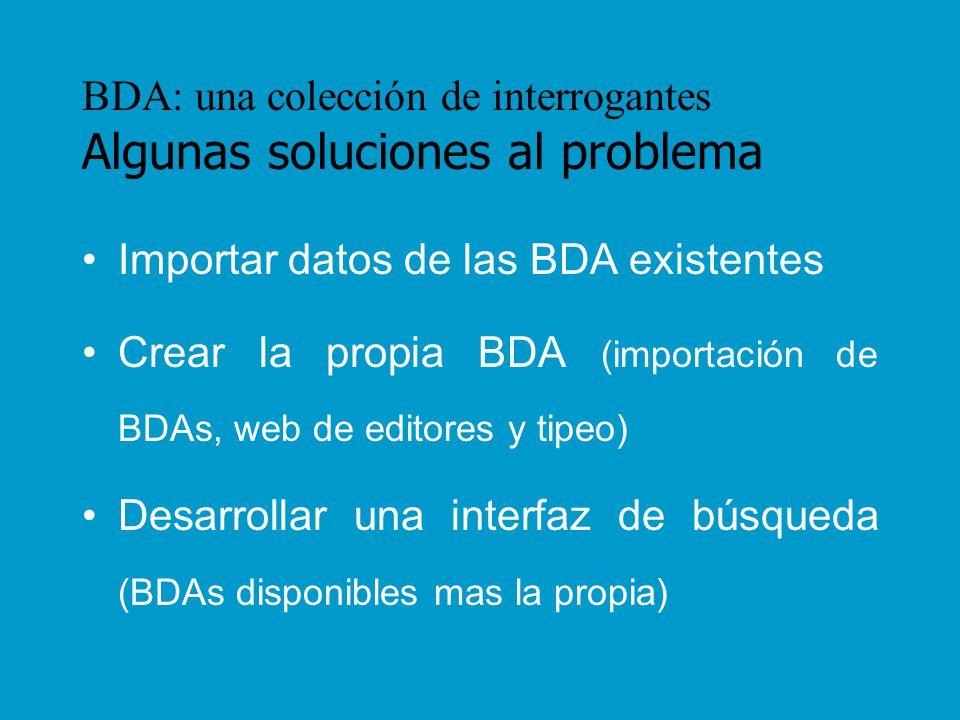 BDA: una colección de interrogantes Expectativas de FAHCE La BDA resultante deberá tener: –Datos institucionales (responsable, periodicidad de actualización, contacto, contenido explícito) –Facilidades de búsqueda (simple, avanzada, por campos, combinación, índices, cronológico, etc.) –Manipulación de la información (orden y elección de los resultados, guardado, exportación, envío por mail, etc.)