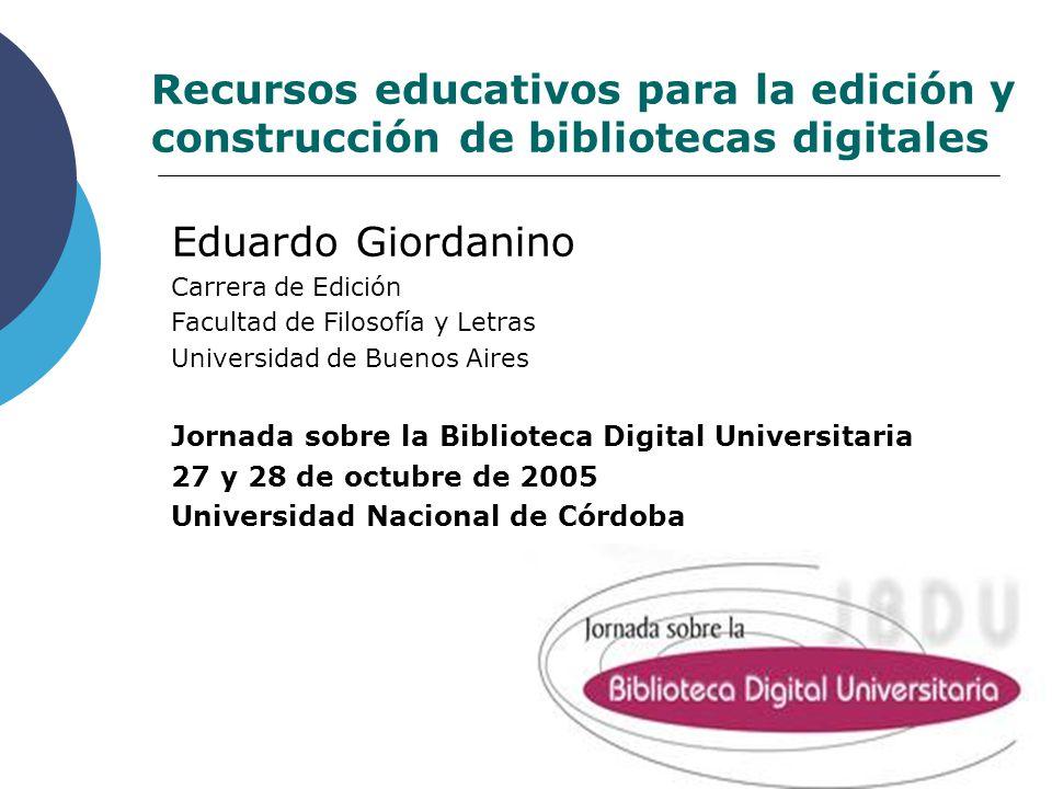 Recursos educativos para la edición y construcción de bibliotecas digitales Eduardo Giordanino Carrera de Edición Facultad de Filosofía y Letras Unive