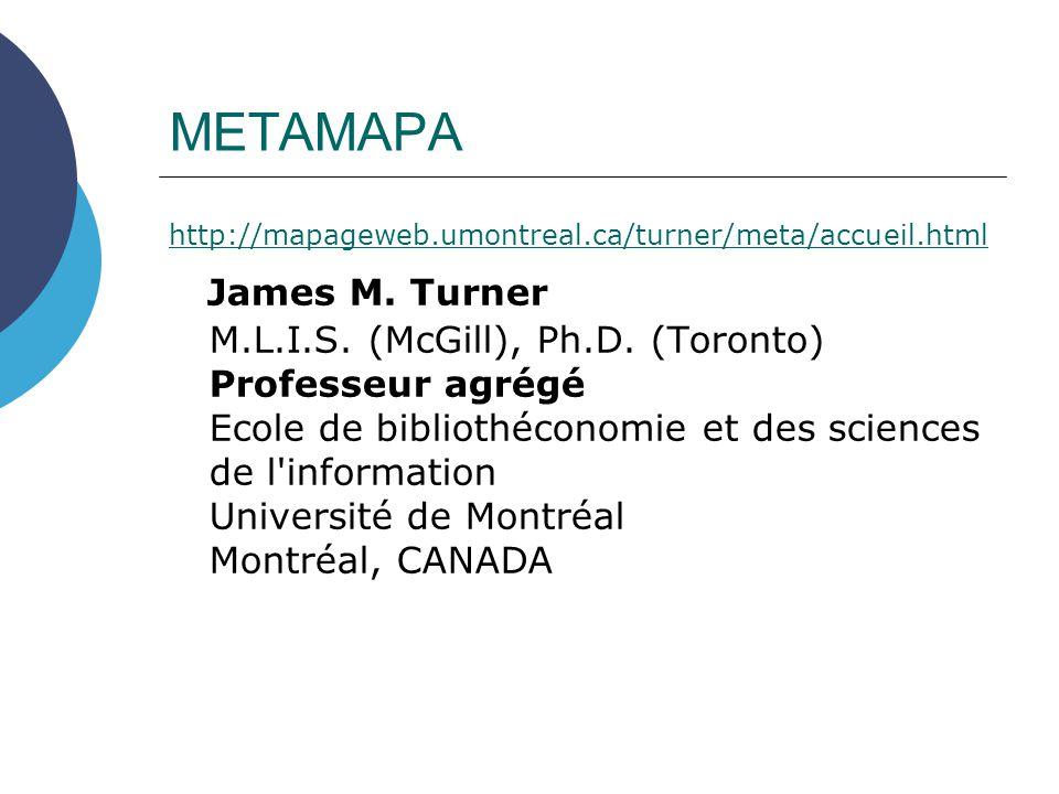 METAMAPA http://mapageweb.umontreal.ca/turner/meta/accueil.html James M. Turner M.L.I.S. (McGill), Ph.D. (Toronto) Professeur agrégé Ecole de biblioth