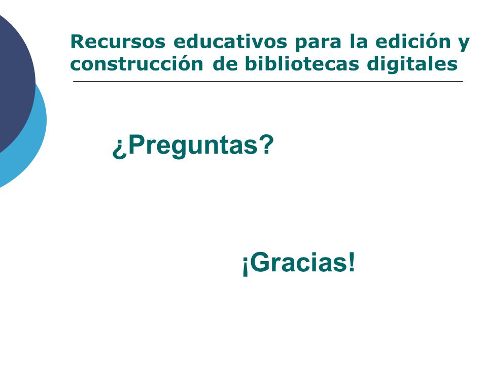 ¿Preguntas Recursos educativos para la edición y construcción de bibliotecas digitales ¡Gracias!