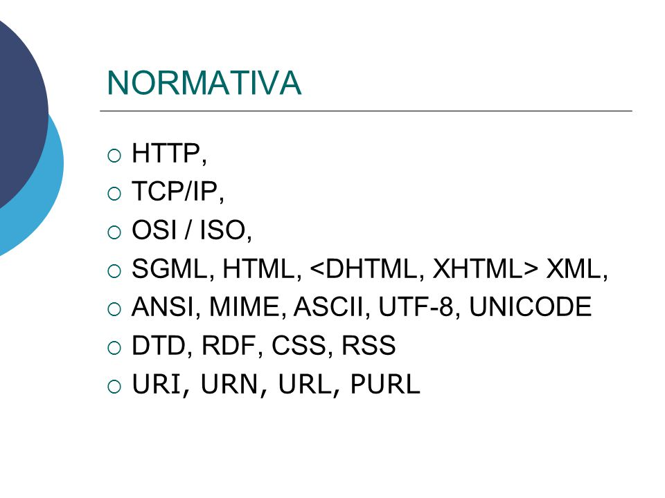 NORMATIVA HTTP, TCP/IP, OSI / ISO, SGML, HTML, XML, ANSI, MIME, ASCII, UTF-8, UNICODE DTD, RDF, CSS, RSS URI, URN, URL, PURL