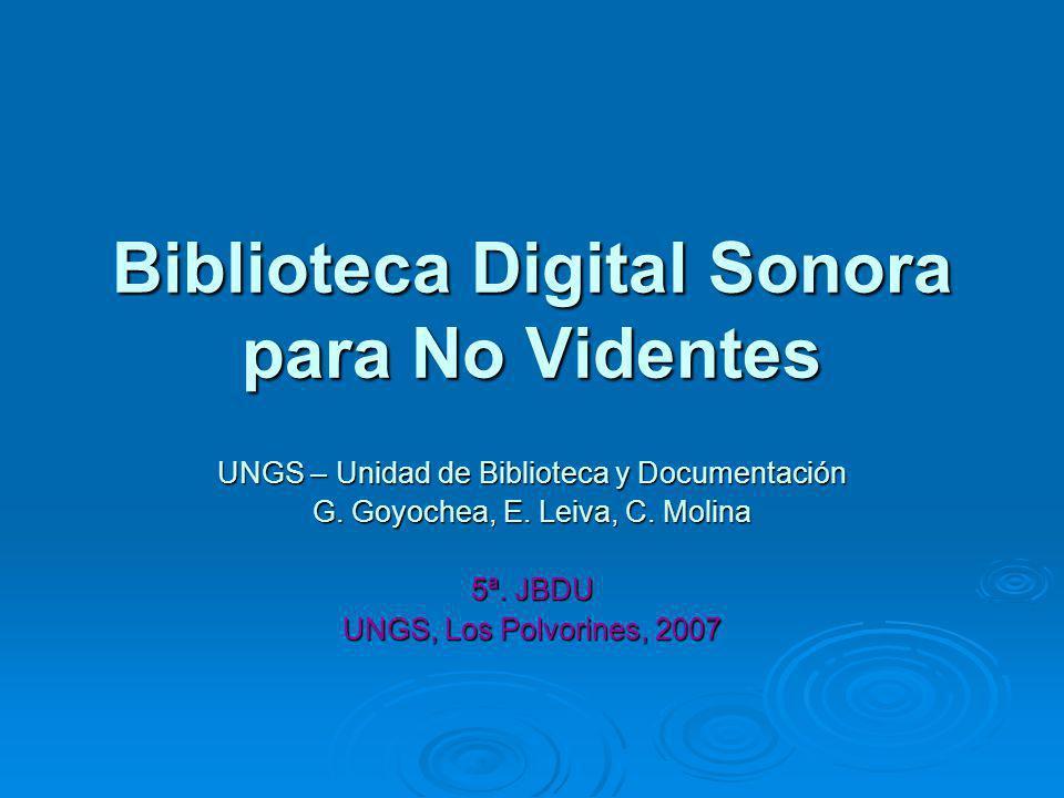 Biblioteca Digital Sonora para No Videntes UNGS – Unidad de Biblioteca y Documentación G. Goyochea, E. Leiva, C. Molina 5ª. JBDU UNGS, Los Polvorines,