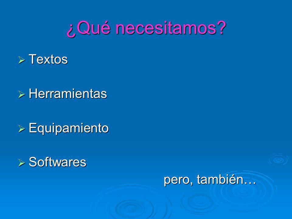 ¿Qué necesitamos? Textos Textos Herramientas Herramientas Equipamiento Equipamiento Softwares Softwares pero, también…