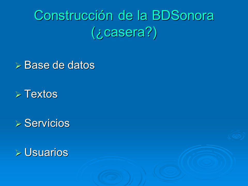 Construcción de la BDSonora (¿casera?) Base de datos Base de datos Textos Textos Servicios Servicios Usuarios Usuarios