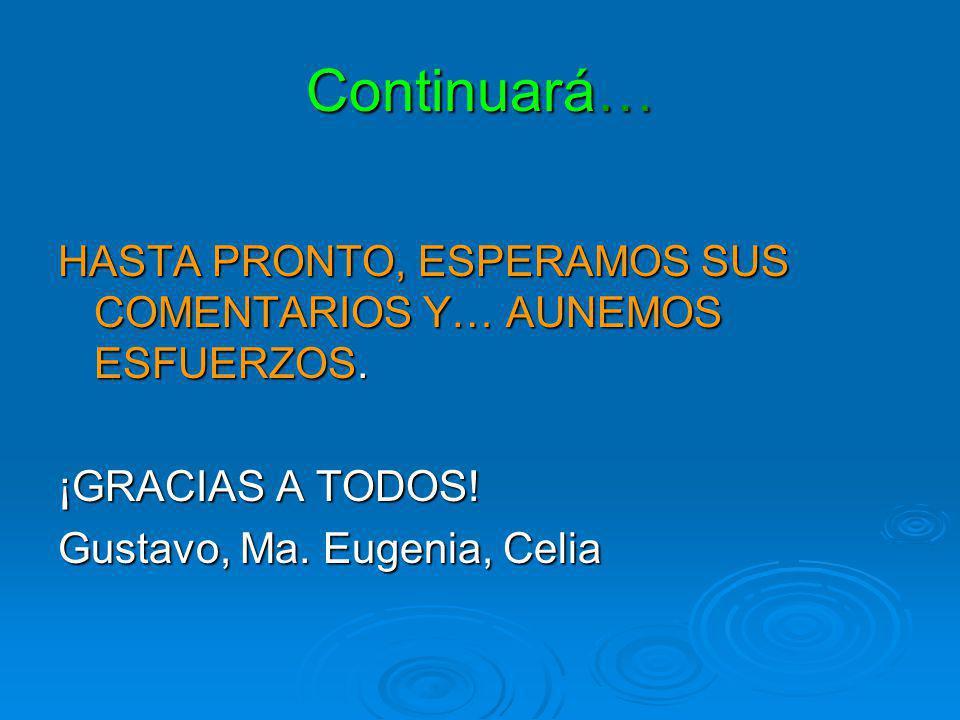 Continuará… HASTA PRONTO, ESPERAMOS SUS COMENTARIOS Y… AUNEMOS ESFUERZOS. ¡GRACIAS A TODOS! Gustavo, Ma. Eugenia, Celia