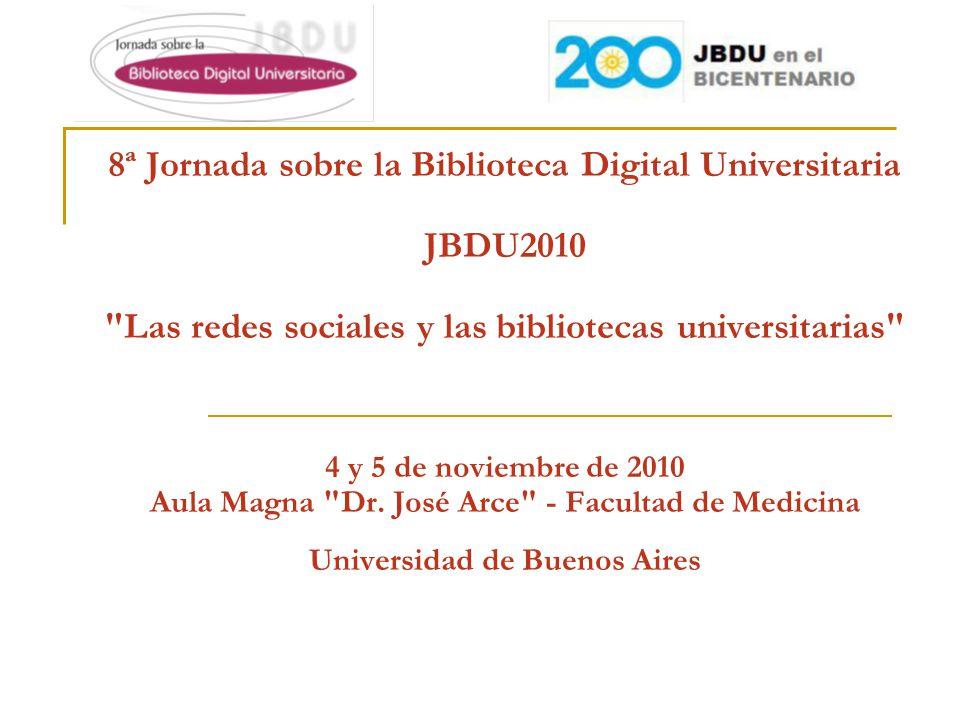 8ª Jornada sobre la Biblioteca Digital Universitaria JBDU2010 Las redes sociales y las bibliotecas universitarias 4 y 5 de noviembre de 2010 Aula Magna Dr.