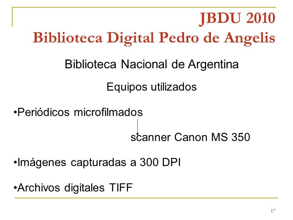 17 JBDU 2010 Biblioteca Digital Pedro de Angelis Biblioteca Nacional de Argentina Equipos utilizados Periódicos microfilmados scanner Canon MS 350 Imágenes capturadas a 300 DPI Archivos digitales TIFF