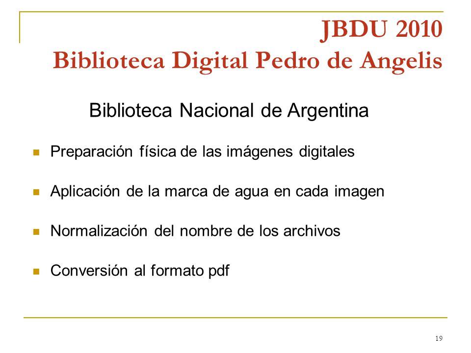 19 JBDU 2010 Biblioteca Digital Pedro de Angelis Biblioteca Nacional de Argentina Preparación física de las imágenes digitales Aplicación de la marca de agua en cada imagen Normalización del nombre de los archivos Conversión al formato pdf