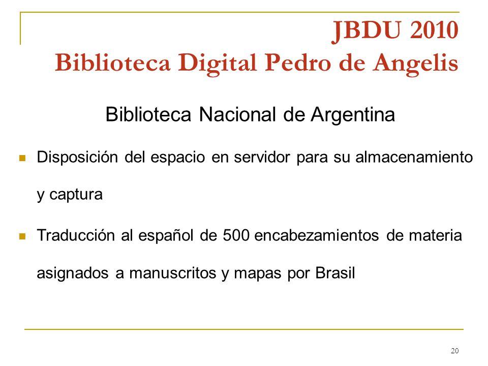 20 JBDU 2010 Biblioteca Digital Pedro de Angelis Biblioteca Nacional de Argentina Disposición del espacio en servidor para su almacenamiento y captura Traducción al español de 500 encabezamientos de materia asignados a manuscritos y mapas por Brasil