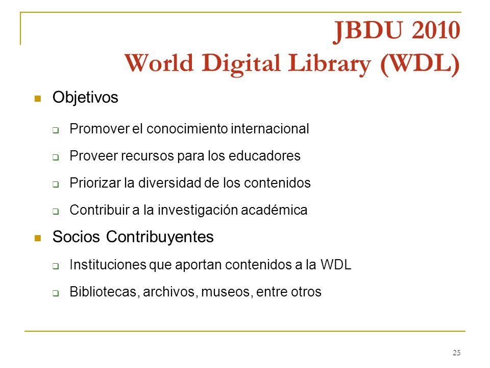 25 JBDU 2010 World Digital Library (WDL) Objetivos Promover el conocimiento internacional Proveer recursos para los educadores Priorizar la diversidad de los contenidos Contribuir a la investigación académica Socios Contribuyentes Instituciones que aportan contenidos a la WDL Bibliotecas, archivos, museos, entre otros