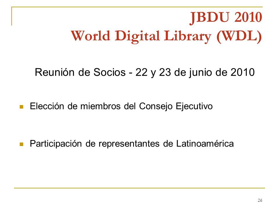 26 JBDU 2010 World Digital Library (WDL) Reunión de Socios - 22 y 23 de junio de 2010 Elección de miembros del Consejo Ejecutivo Participación de representantes de Latinoamérica