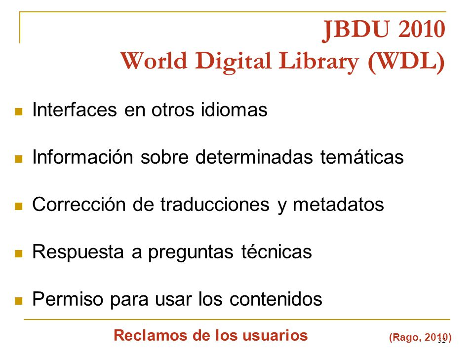 32 JBDU 2010 World Digital Library (WDL) (Rago, 2010) Reclamos de los usuarios Interfaces en otros idiomas Información sobre determinadas temáticas Corrección de traducciones y metadatos Respuesta a preguntas técnicas Permiso para usar los contenidos