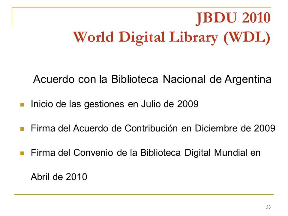 33 JBDU 2010 World Digital Library (WDL) Acuerdo con la Biblioteca Nacional de Argentina Inicio de las gestiones en Julio de 2009 Firma del Acuerdo de Contribución en Diciembre de 2009 Firma del Convenio de la Biblioteca Digital Mundial en Abril de 2010