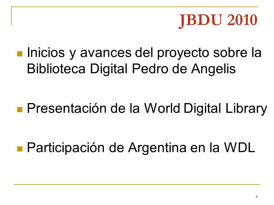 4 JBDU 2010 Inicios y avances del proyecto sobre la Biblioteca Digital Pedro de Angelis Presentación de la World Digital Library Participación de Argentina en la WDL