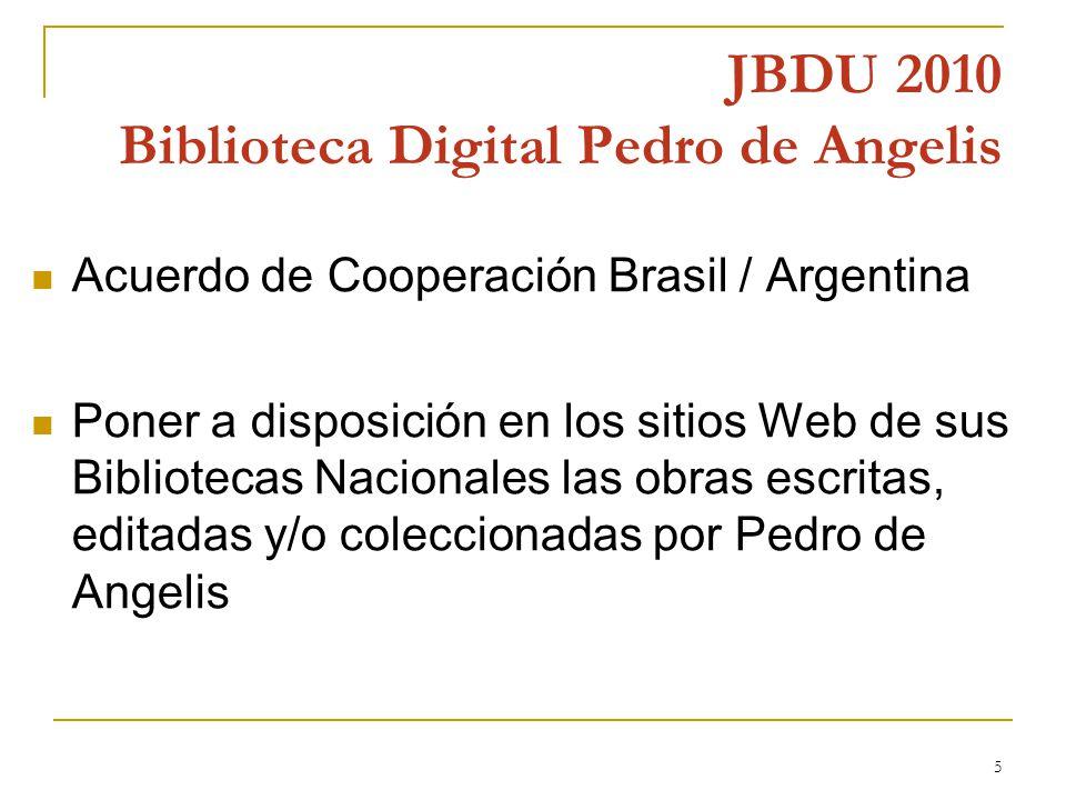 5 JBDU 2010 Biblioteca Digital Pedro de Angelis Acuerdo de Cooperación Brasil / Argentina Poner a disposición en los sitios Web de sus Bibliotecas Nacionales las obras escritas, editadas y/o coleccionadas por Pedro de Angelis