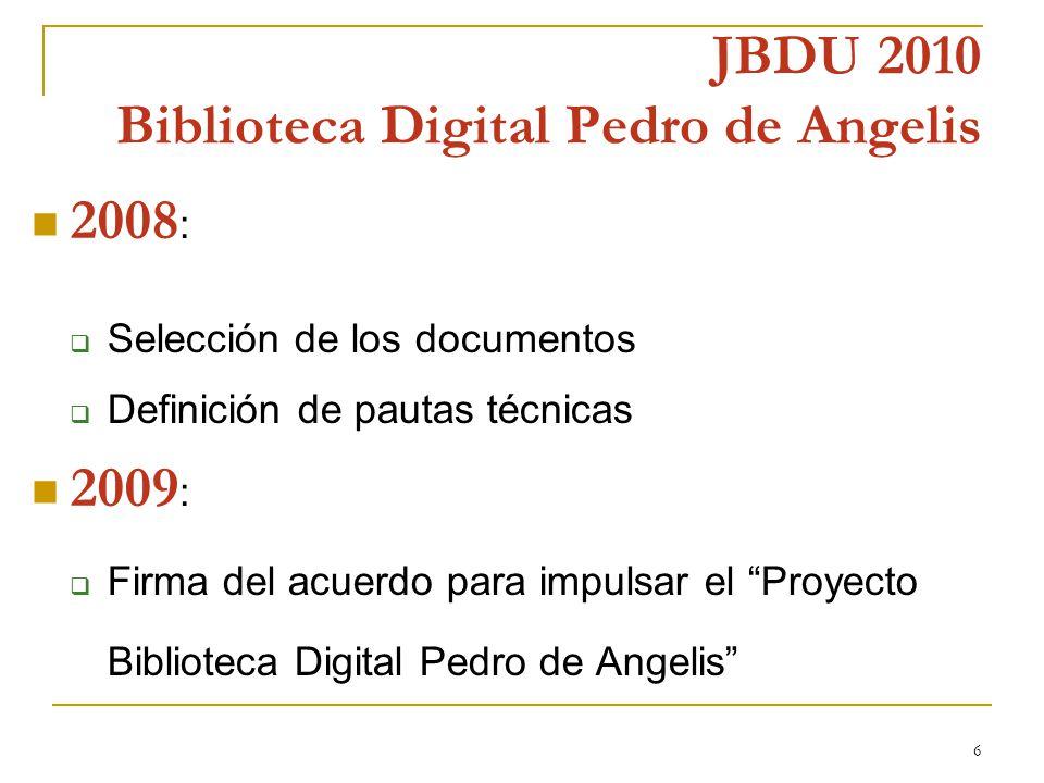 6 JBDU 2010 Biblioteca Digital Pedro de Angelis 2008 : Selección de los documentos Definición de pautas técnicas 2009 : Firma del acuerdo para impulsar el Proyecto Biblioteca Digital Pedro de Angelis