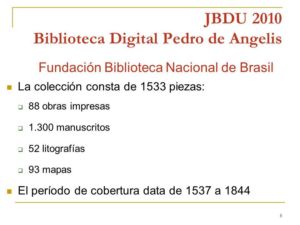 8 JBDU 2010 Biblioteca Digital Pedro de Angelis n Fundación Biblioteca Nacional de Brasil La colección consta de 1533 piezas: 88 obras impresas 1.300 manuscritos 52 litografías 93 mapas El período de cobertura data de 1537 a 1844