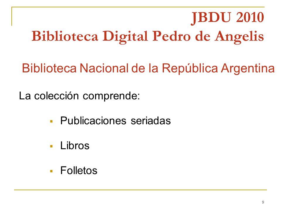 9 JBDU 2010 Biblioteca Digital Pedro de Angelis n Biblioteca Nacional de la República Argentina La colección comprende: Publicaciones seriadas Libros Folletos