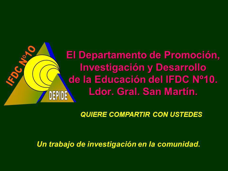 El Departamento de Promoción, Investigación y Desarrollo de la Educación del IFDC Nº10. Ldor. Gral. San Martín. QUIERE COMPARTIR CON USTEDES Un trabaj