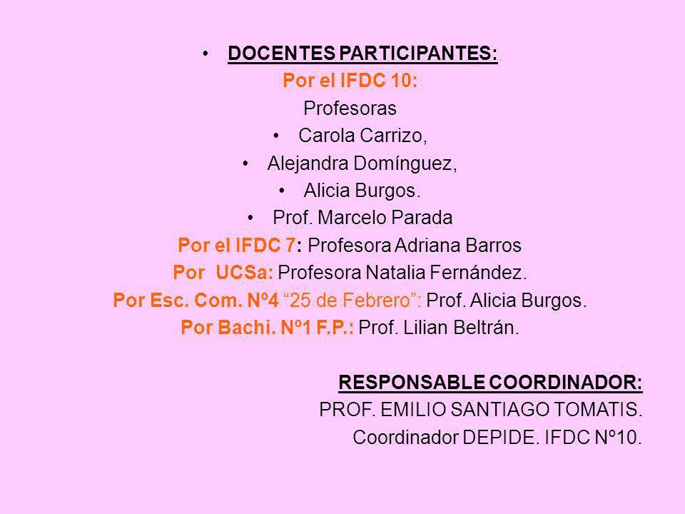 DOCENTES PARTICIPANTES: Por el IFDC 10: Profesoras Carola Carrizo, Alejandra Domínguez, Alicia Burgos. Prof. Marcelo Parada Por el IFDC 7: Profesora A
