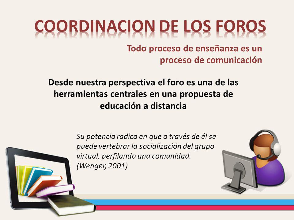 Desde nuestra perspectiva el foro es una de las herramientas centrales en una propuesta de educación a distancia Todo proceso de enseñanza es un proce