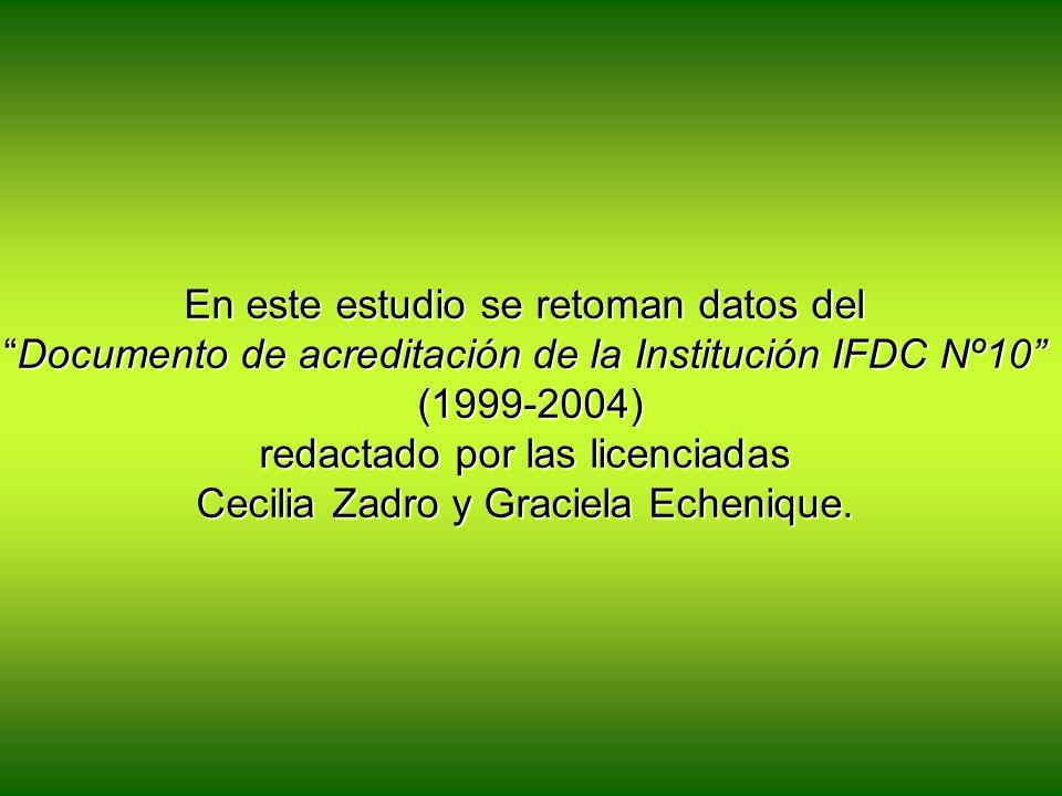 En este estudio se retoman datos del Documento de acreditación de la Institución IFDC Nº10 (1999-2004) redactado por las licenciadas Cecilia Zadro y Graciela Echenique.