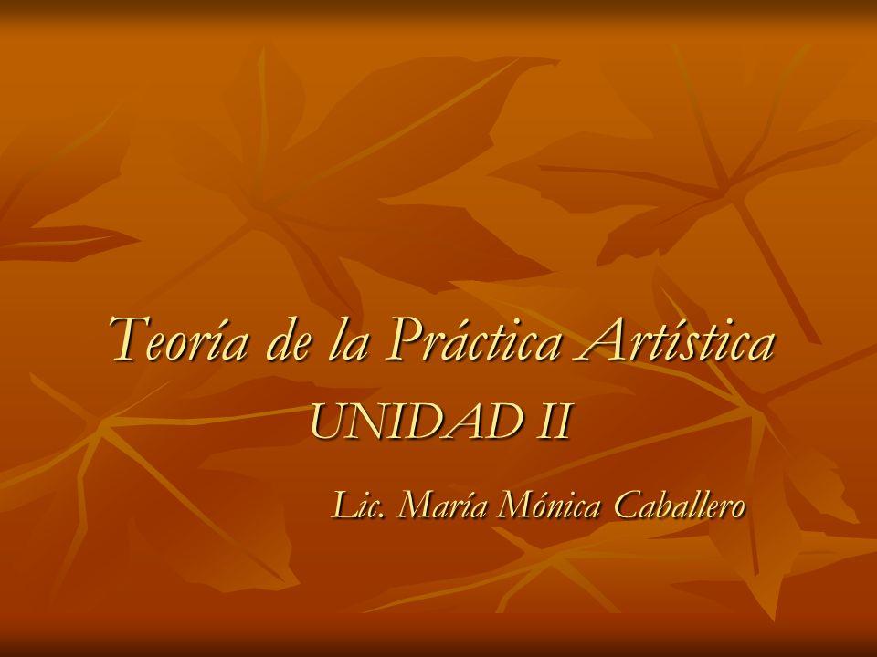 Teoría de la Práctica Artística UNIDAD II Lic. María Mónica Caballero