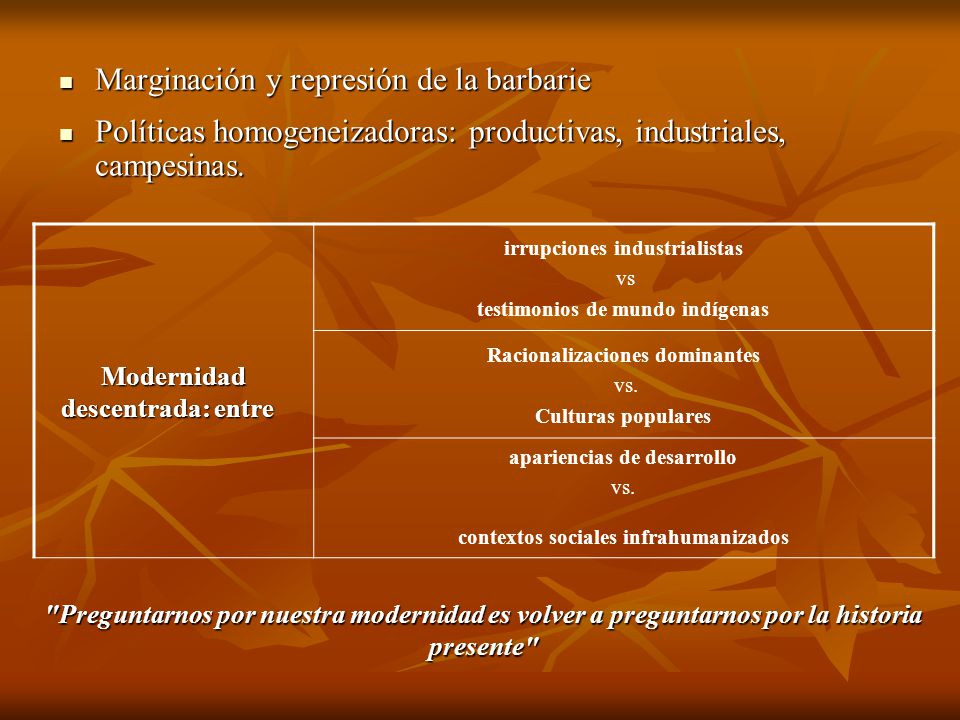 Marginación y represión de la barbarie Marginación y represión de la barbarie Políticas homogeneizadoras: productivas, industriales, campesinas. Polít