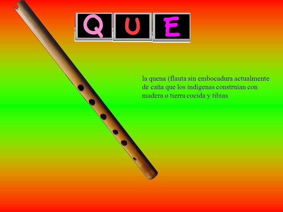 la quena (flauta sin embocadura actualmente de caña que los indígenas construían con madera o tierra cocida y tibias