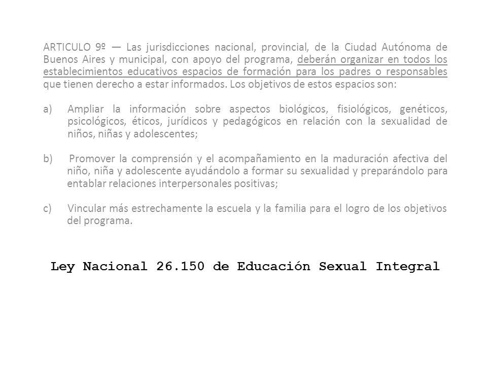 Ley Nacional 26.150 de Educación Sexual Integral ARTICULO 9º Las jurisdicciones nacional, provincial, de la Ciudad Autónoma de Buenos Aires y municipa