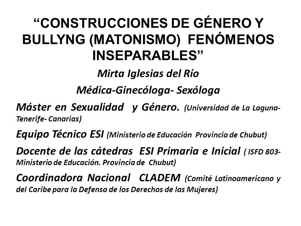 CONSTRUCCIONES DE GÉNERO Y BULLYNG (MATONISMO) FENÓMENOS INSEPARABLES Mirta Iglesias del Río Médica-Ginecóloga- Sexóloga Máster en Sexualidad y Género.