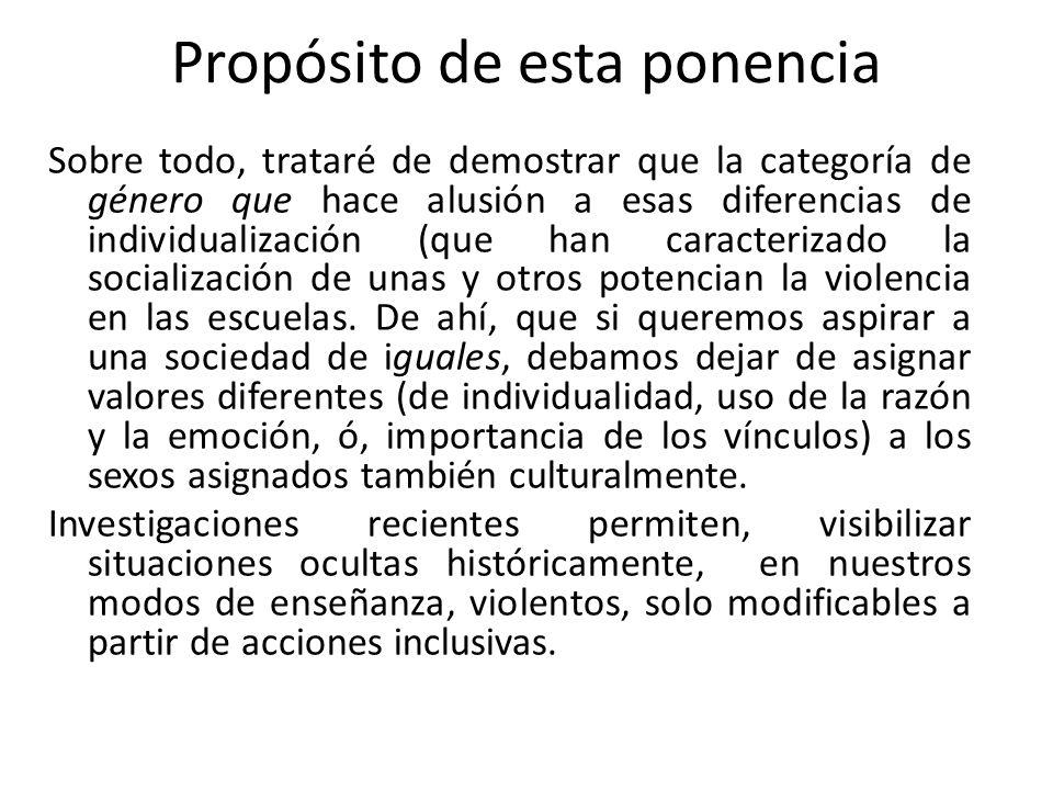 Propósito de esta ponencia Sobre todo, trataré de demostrar que la categoría de género que hace alusión a esas diferencias de individualización (que han caracterizado la socialización de unas y otros potencian la violencia en las escuelas.