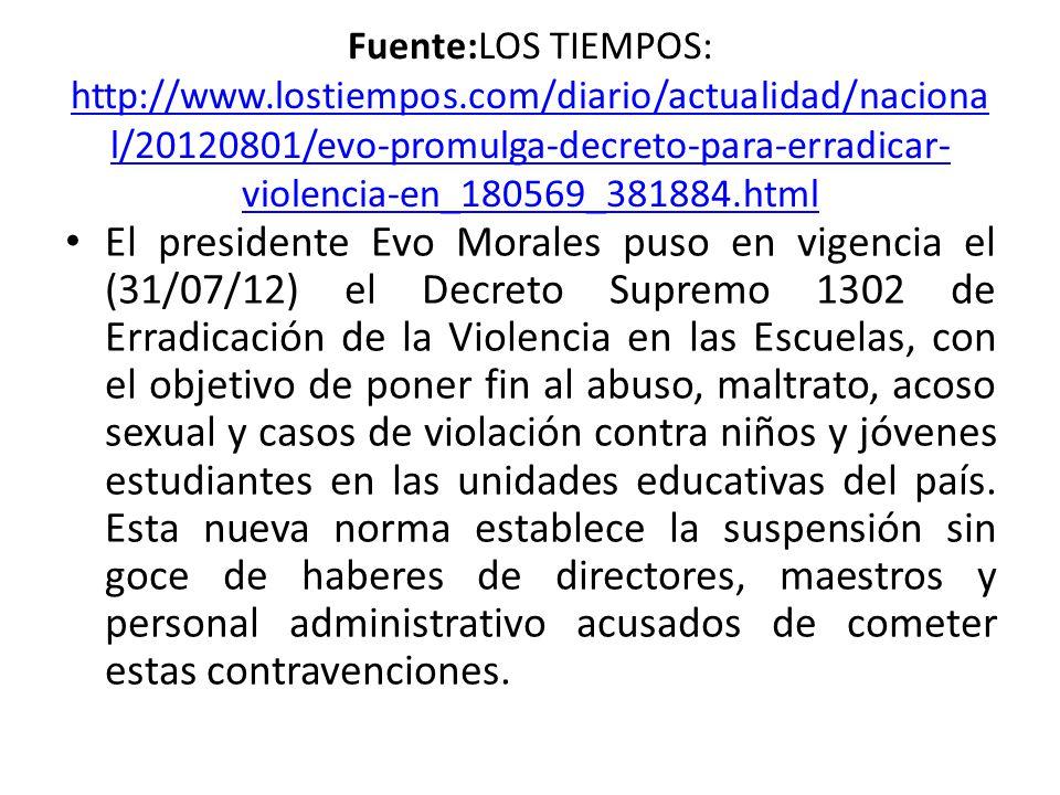 Fuente:LOS TIEMPOS: http://www.lostiempos.com/diario/actualidad/naciona l/20120801/evo-promulga-decreto-para-erradicar- violencia-en_180569_381884.html http://www.lostiempos.com/diario/actualidad/naciona l/20120801/evo-promulga-decreto-para-erradicar- violencia-en_180569_381884.html El presidente Evo Morales puso en vigencia el (31/07/12) el Decreto Supremo 1302 de Erradicación de la Violencia en las Escuelas, con el objetivo de poner fin al abuso, maltrato, acoso sexual y casos de violación contra niños y jóvenes estudiantes en las unidades educativas del país.