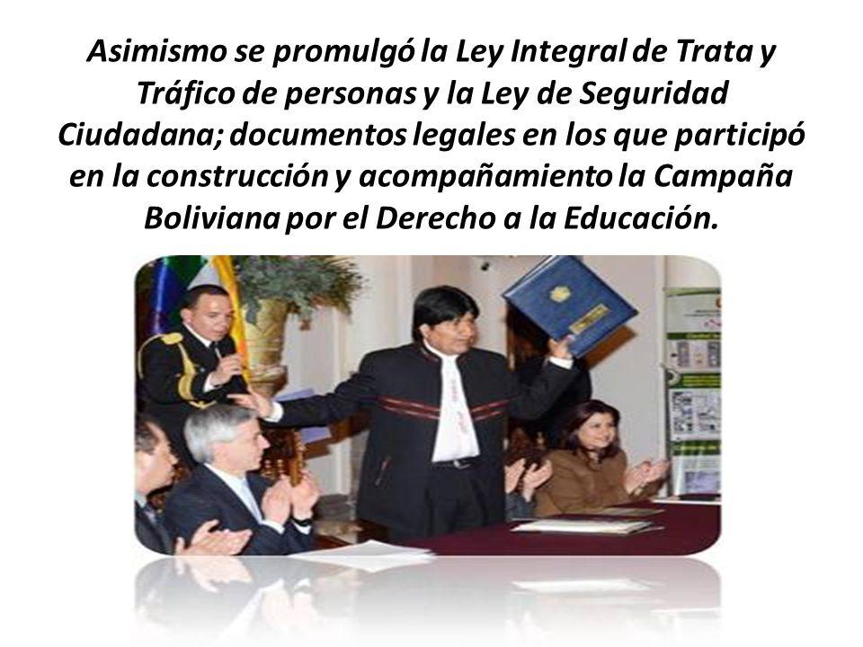 Asimismo se promulgó la Ley Integral de Trata y Tráfico de personas y la Ley de Seguridad Ciudadana; documentos legales en los que participó en la construcción y acompañamiento la Campaña Boliviana por el Derecho a la Educación.