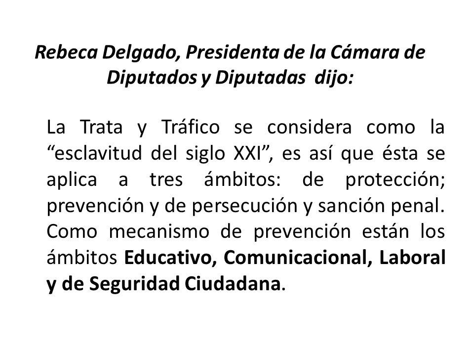Rebeca Delgado, Presidenta de la Cámara de Diputados y Diputadas dijo: La Trata y Tráfico se considera como la esclavitud del siglo XXI, es así que ésta se aplica a tres ámbitos: de protección; prevención y de persecución y sanción penal.