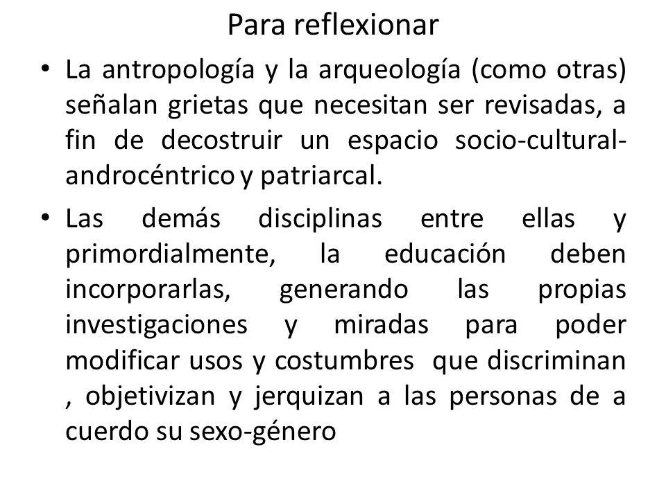 Para reflexionar La antropología y la arqueología (como otras) señalan grietas que necesitan ser revisadas, a fin de decostruir un espacio socio-cultural- androcéntrico y patriarcal.