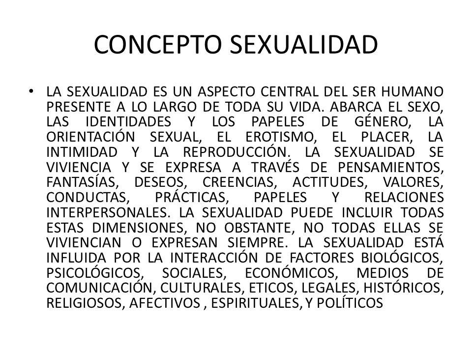 CONCEPTO SEXUALIDAD LA SEXUALIDAD ES UN ASPECTO CENTRAL DEL SER HUMANO PRESENTE A LO LARGO DE TODA SU VIDA.