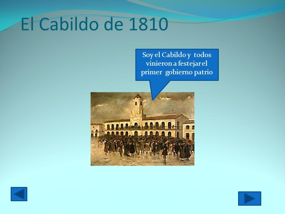 El Cabildo de 1810 Soy el Cabildo y todos vinieron a festejar el primer gobierno patrio