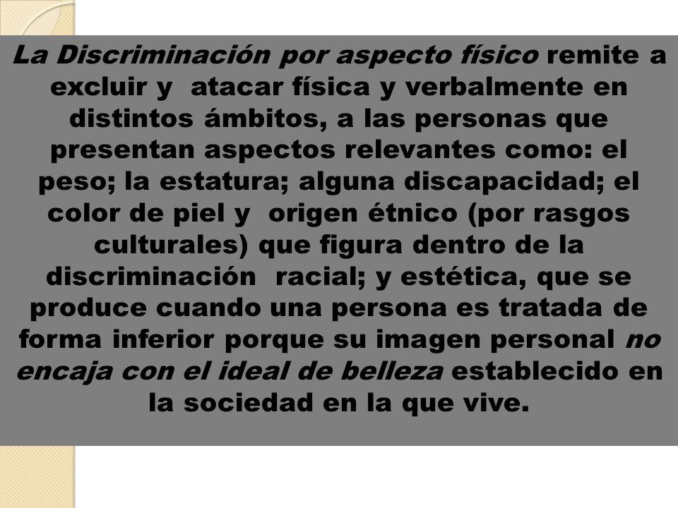 La Discriminación por aspecto físico remite a excluir y atacar física y verbalmente en distintos ámbitos, a las personas que presentan aspectos releva
