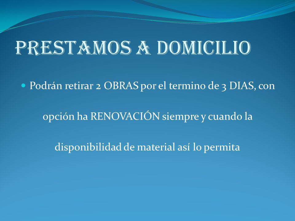 Prestamos a Domicilio Podrán retirar 2 OBRAS por el termino de 3 DIAS, con opción ha RENOVACIÓN siempre y cuando la disponibilidad de material así lo