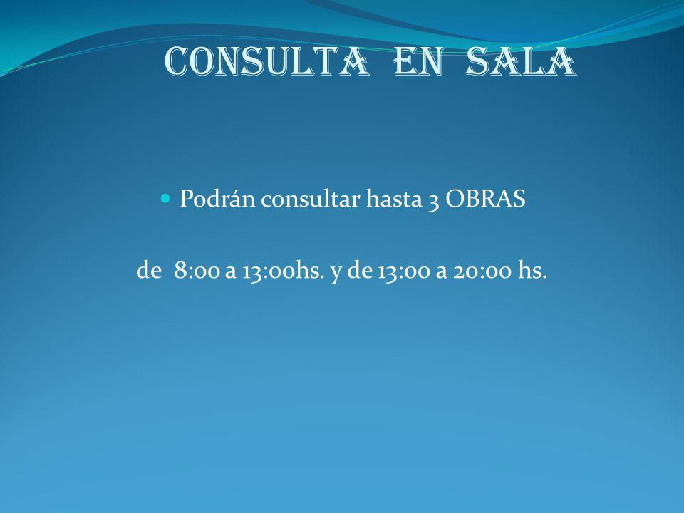 Consulta en Sala Podrán consultar hasta 3 OBRAS de 8:00 a 13:00hs. y de 13:00 a 20:00 hs.