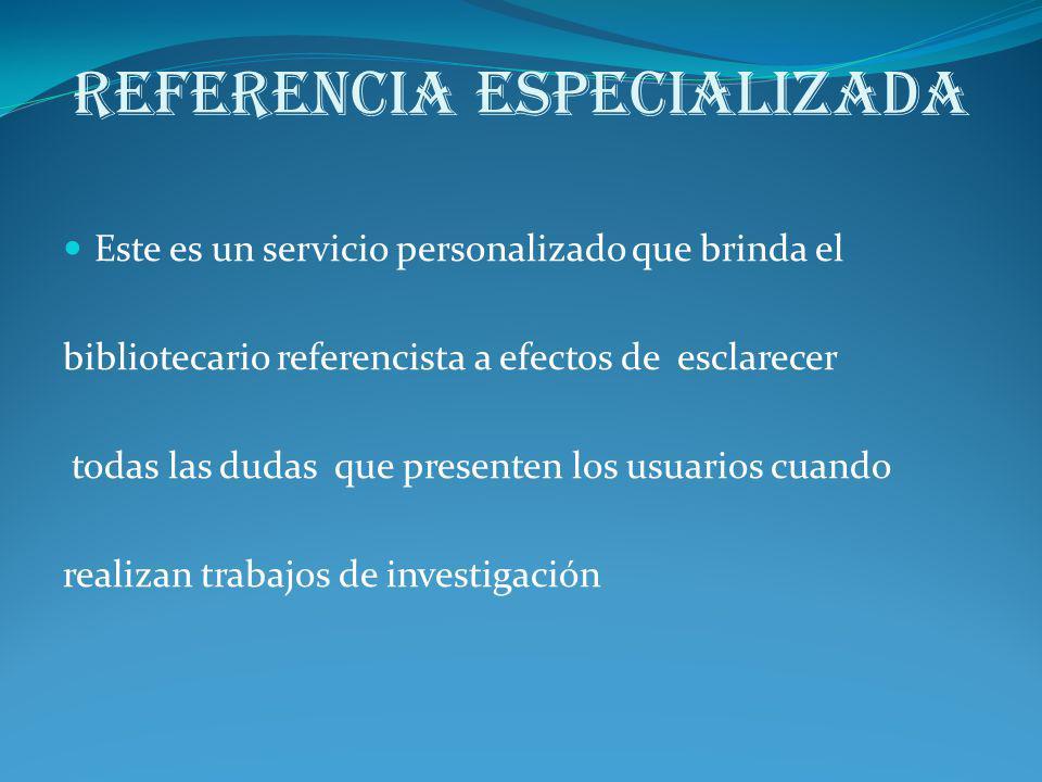 Referencia Especializada Este es un servicio personalizado que brinda el bibliotecario referencista a efectos de esclarecer todas las dudas que presen