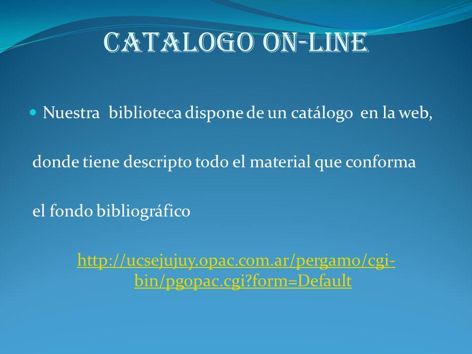 Catalogo on-line Nuestra biblioteca dispone de un catálogo en la web, donde tiene descripto todo el material que conforma el fondo bibliográfico http: