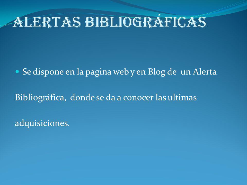 Alertas Bibliográficas Se dispone en la pagina web y en Blog de un Alerta Bibliográfica, donde se da a conocer las ultimas adquisiciones.